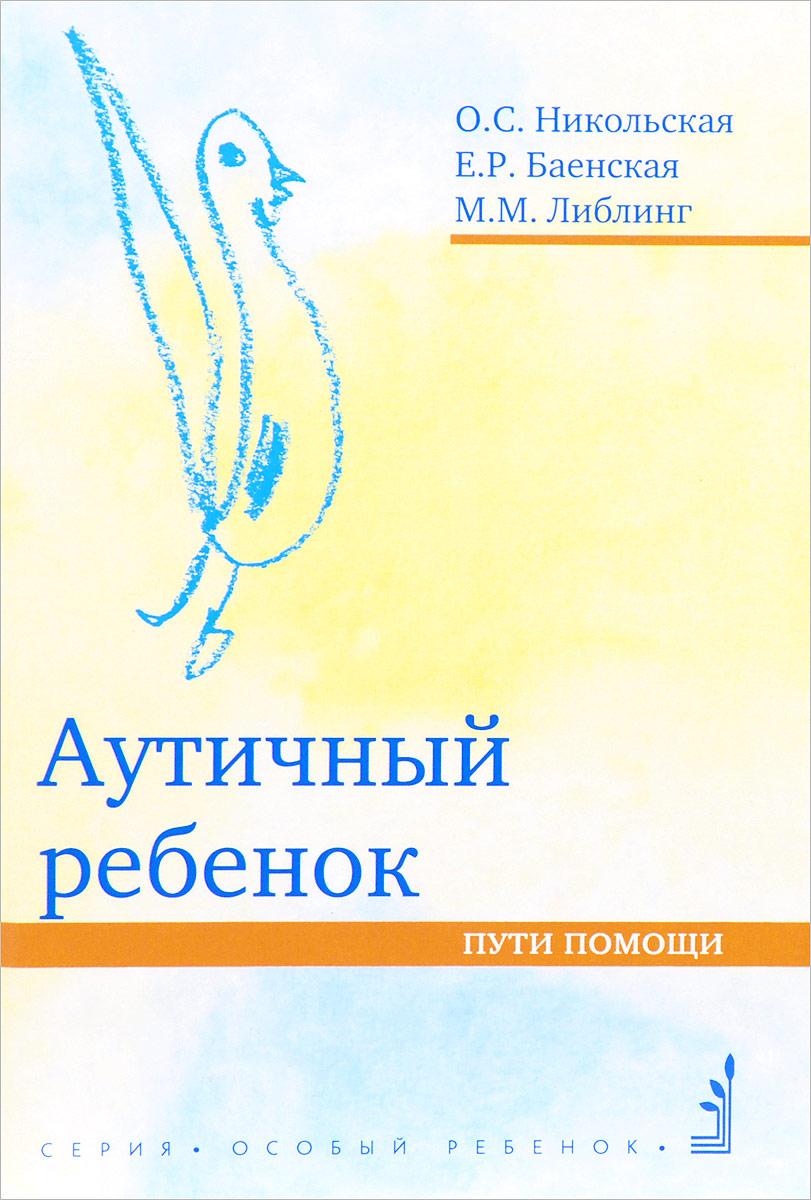 Ольга Никольская,Мария Либлинг,Елена Баенская Аутичный ребенок. Пути помощи