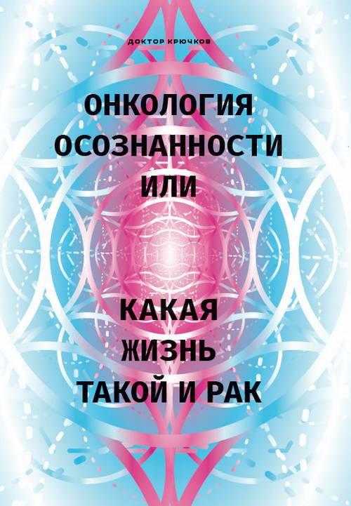Дмитрий Крючков Онкология осознанности, или Какая жизнь, такой и рак