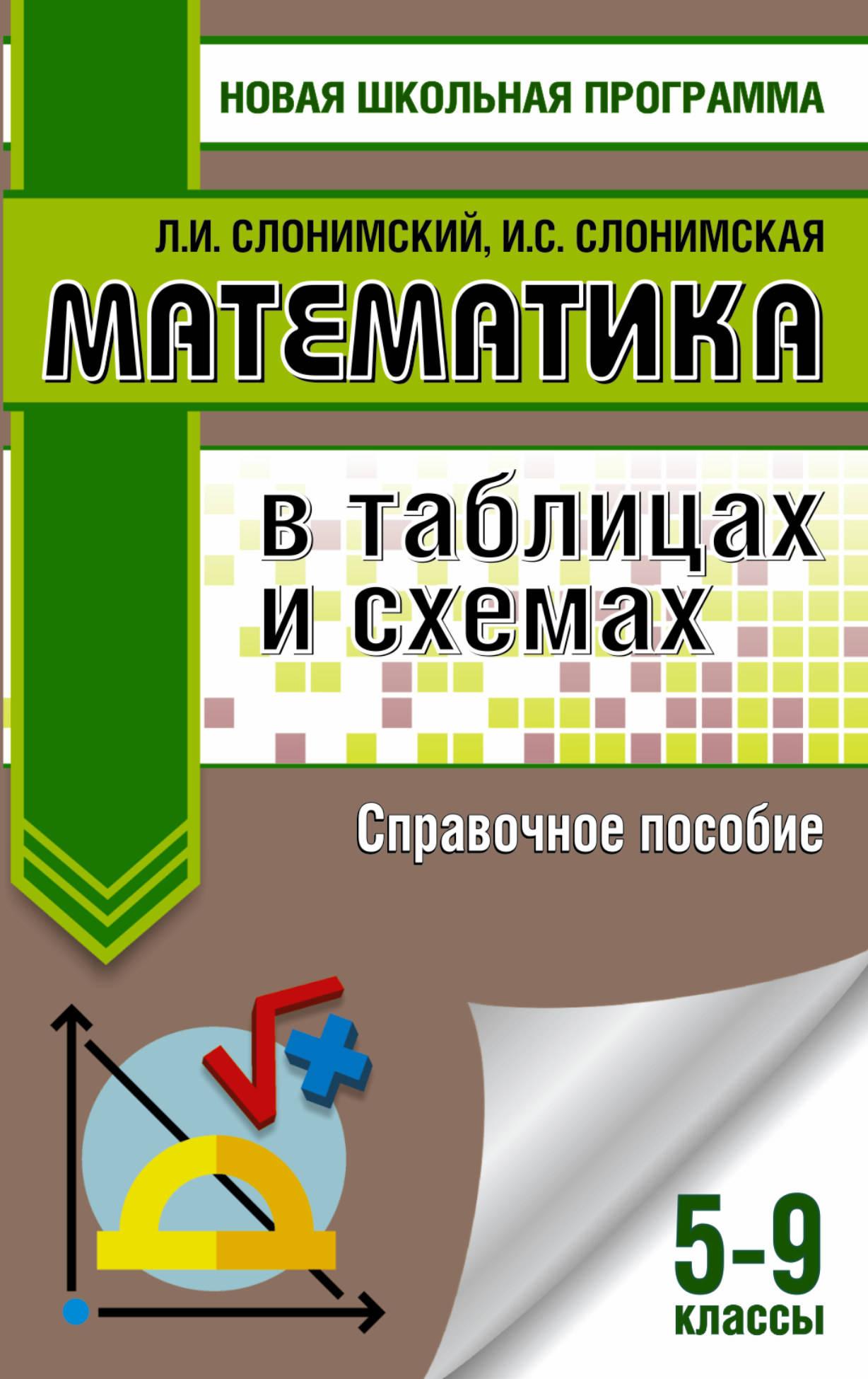 Л. И. Слонимский, И. С. Слонимская Математика в таблицах и схемах. 5-9 классы. Справочное пособие
