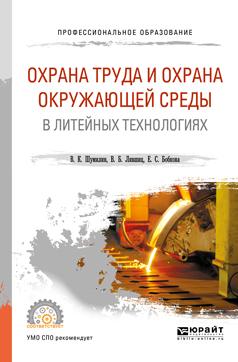 В. Б. Лившиц,В. К. Шумилин,Е. С. Бобкова Охрана труда и охрана окружающей среды в литейных технологиях. Учебное пособие для СПО