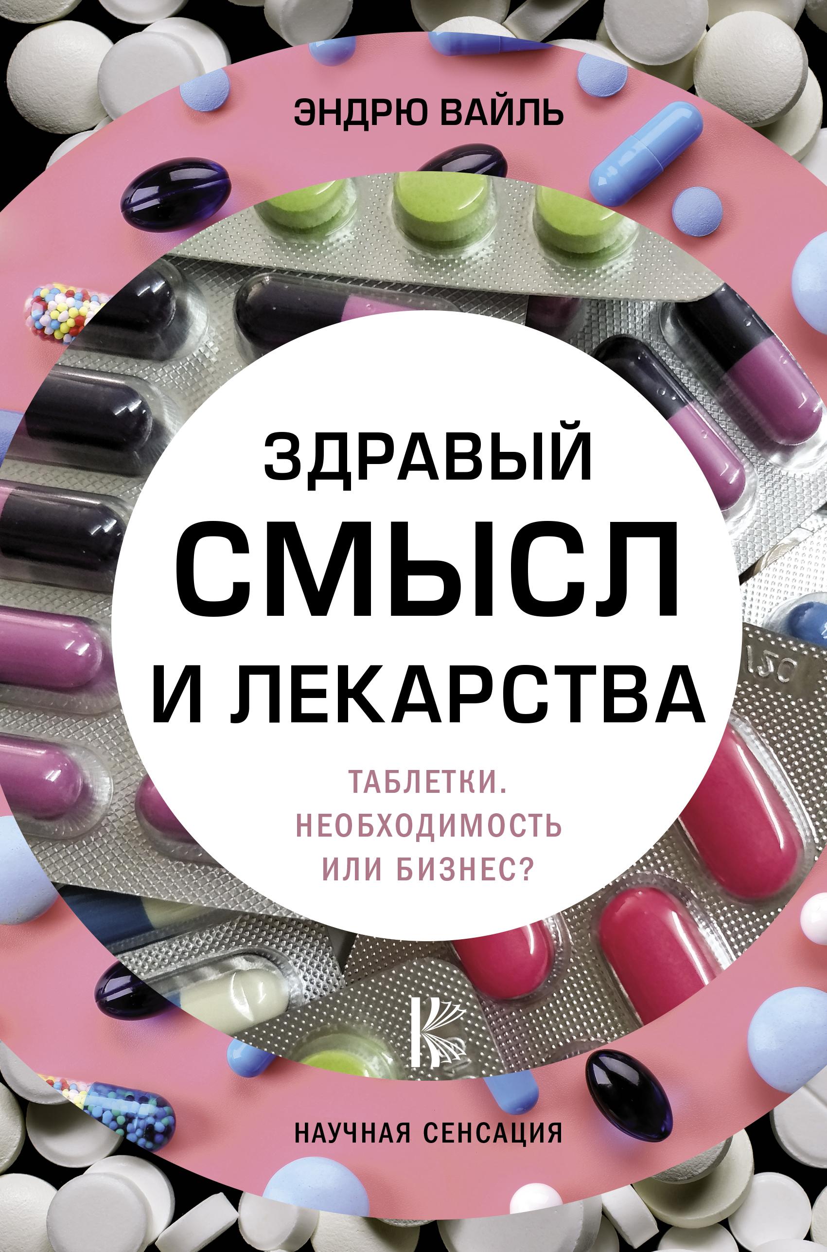 Эндрю Вайль Здравый смысл и лекарства. Таблетки. Необходимость или бизнес?