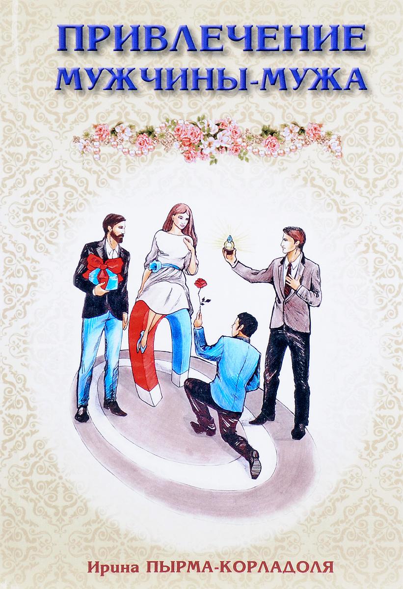 Ирина Пырма-Корладоля Привлечение мужчины-мужа ирина пырма корладоля брак или семейный союз