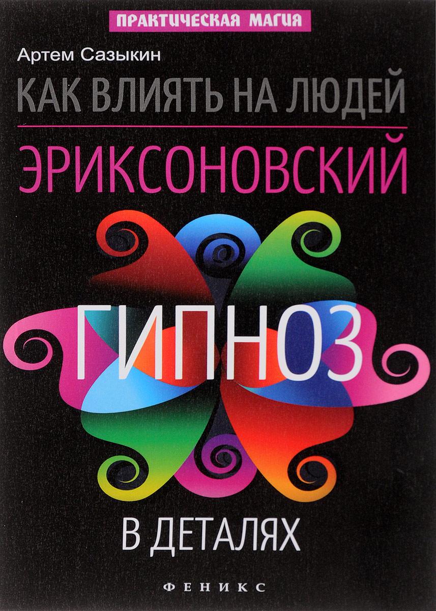 Артем Сазыкин Как влиять на людей. Эриксоновский гипноз в деталях