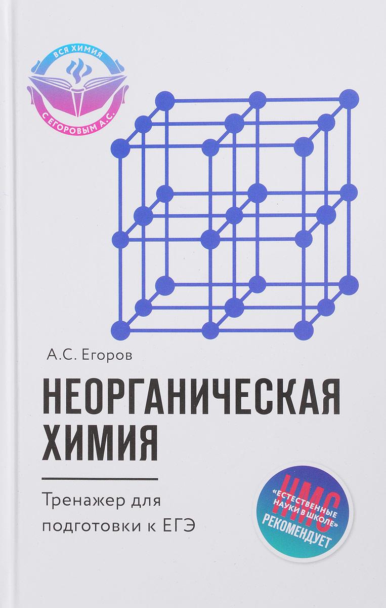 А. С. Егоров Неорганическая химия. Тренажер для подготовки к ЕГЭ