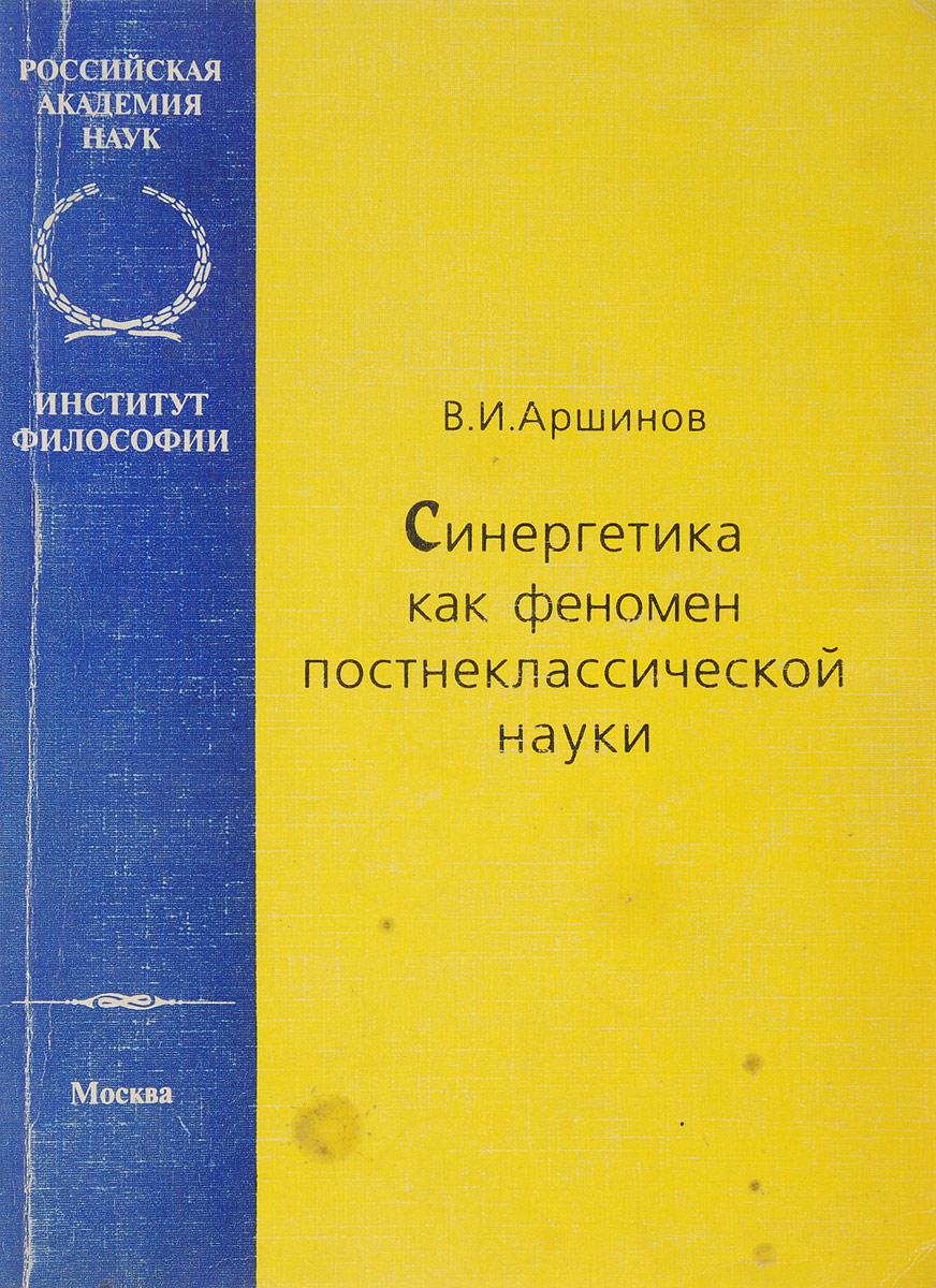 Аршинов В.И. Синергетика как феномен постнеклассической науки феномен человека