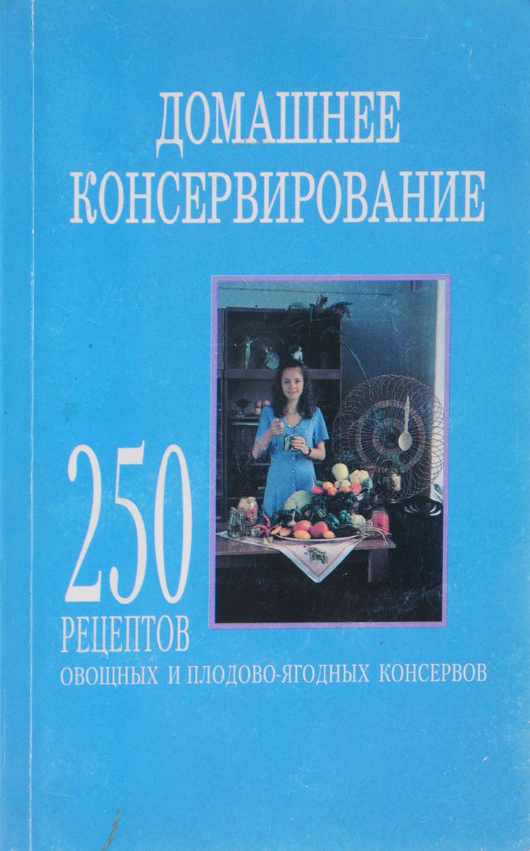 Домашнее консервирование. 250 рецептов овощных и плодово-ягодных консервов