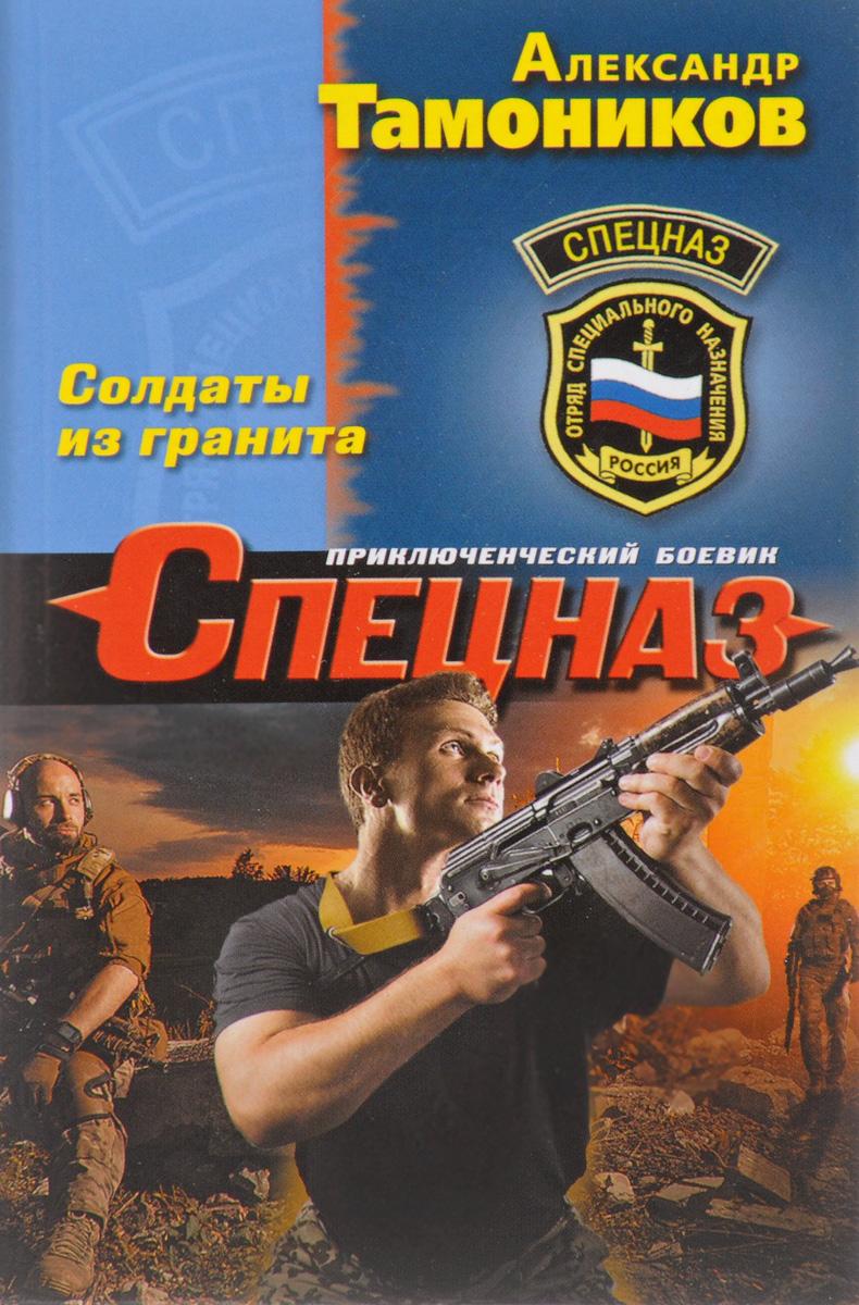 Александр Тамоников Солдаты из гранита