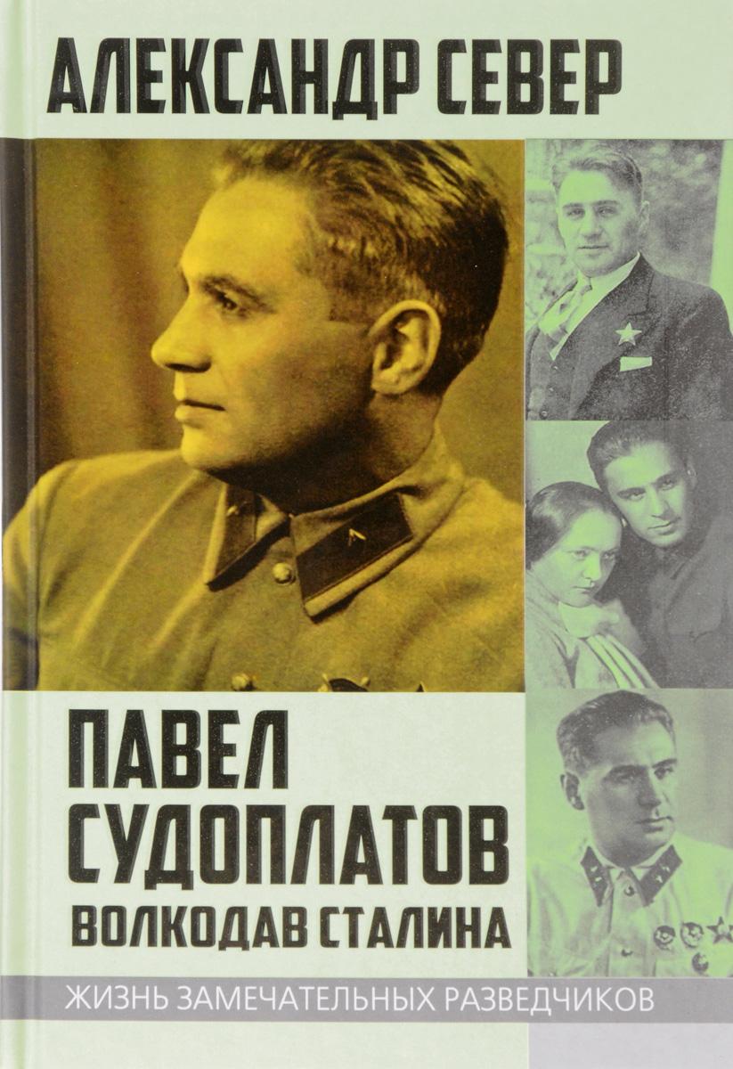 Александр Север Павел Судоплатов. Волкодав Сталина