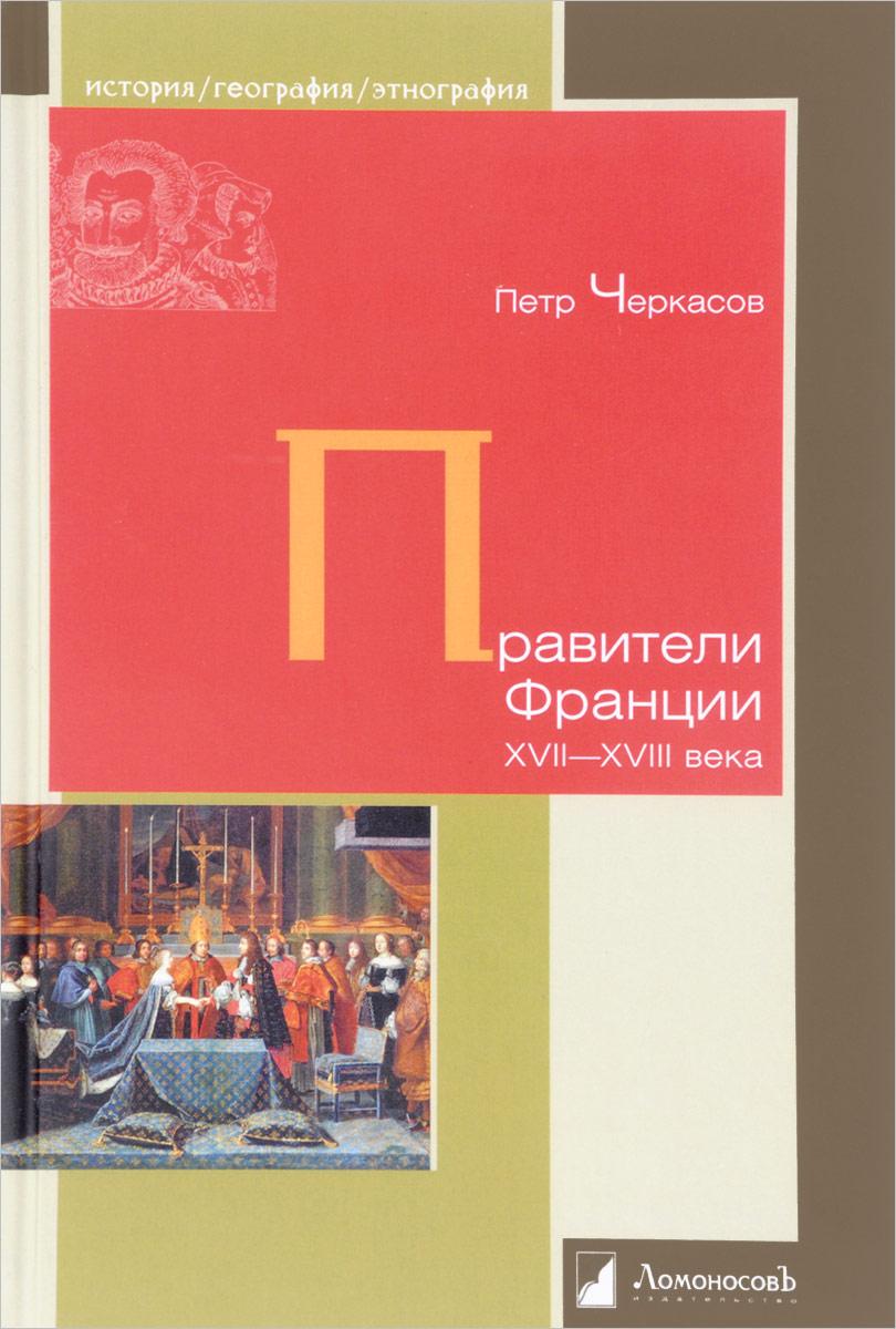 Петр Черкасов Правители Франции XVII–XVIII века