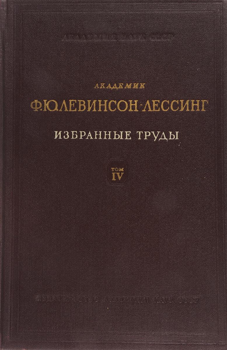 Франц Левинсон-Лессинг Академик Ф. Ю. Левинсон-Лессинг. Избранные труды. Том IV