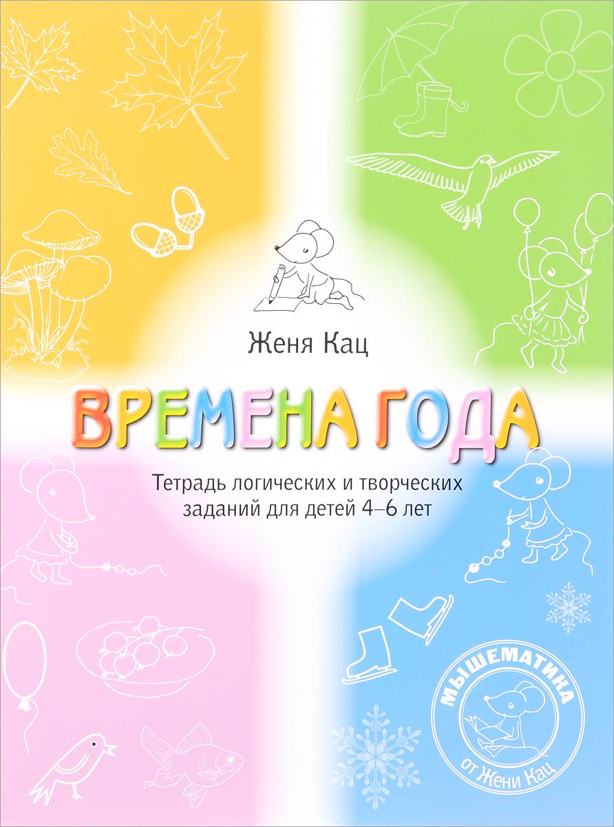 Женя Кац Времена года. Тетрадь логических и творческих заданий для детей 4-6 лет женя кац необычная математика тетрадь логических заданий для детей 5 6 лет