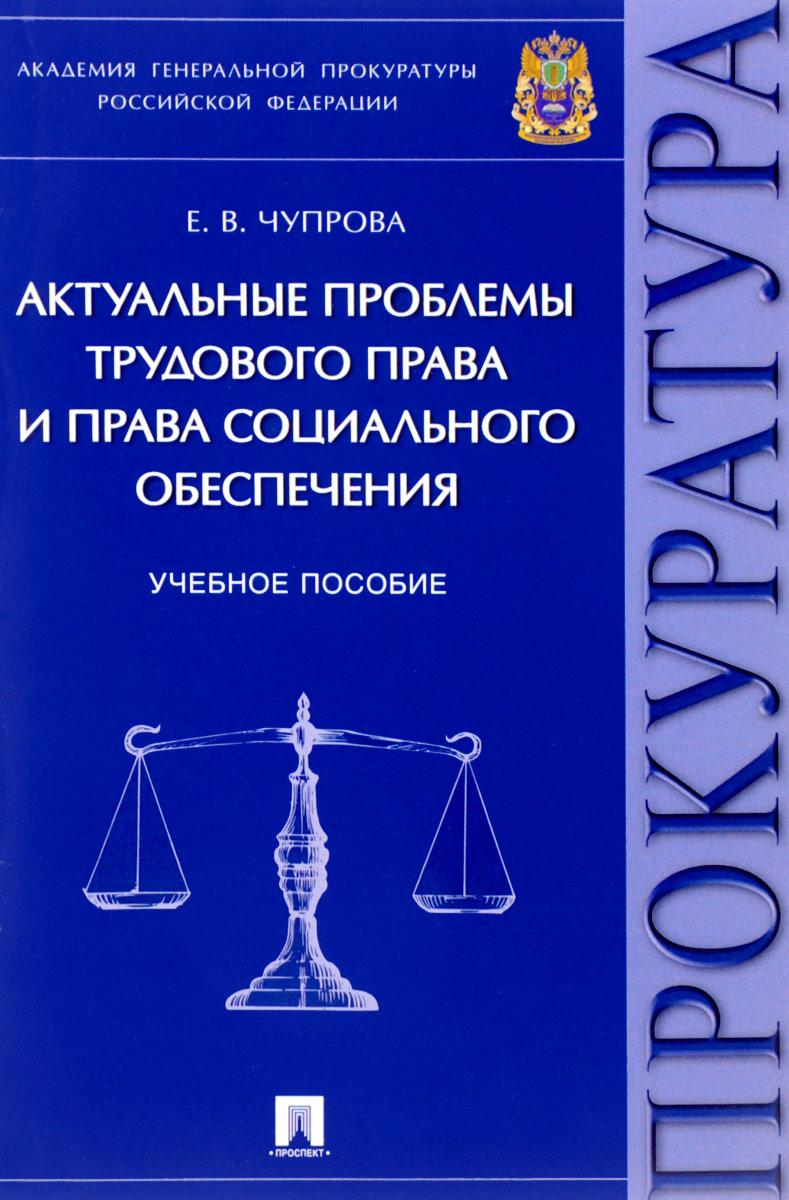 Е. В. Чупрова Актуальные проблемы трудового права и права социального обеспечения цена 2017