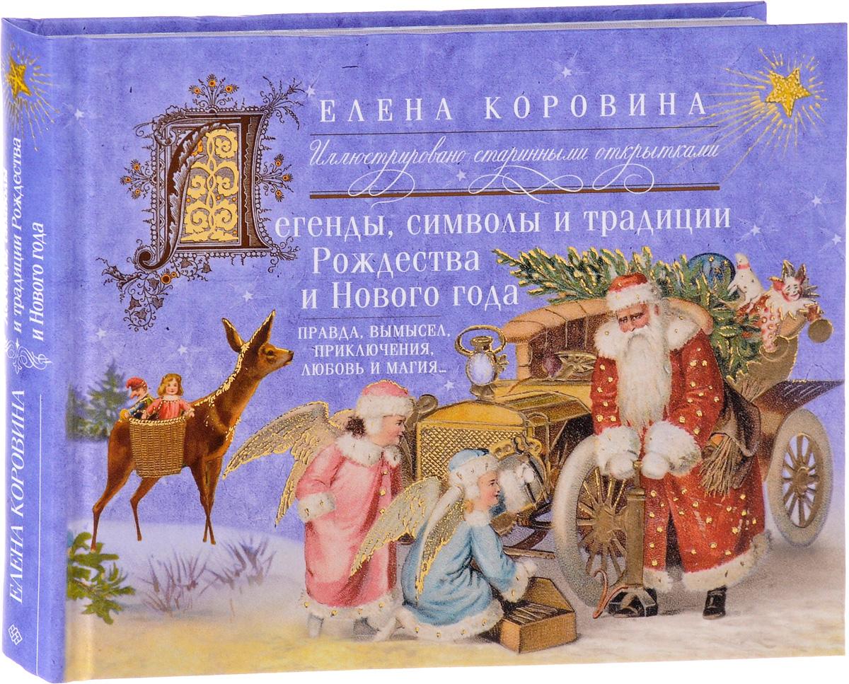 Елена Коровина Легенды, символы и традиции Рождества и Нового года. Правда, вымысел, приключения, любовь и магия