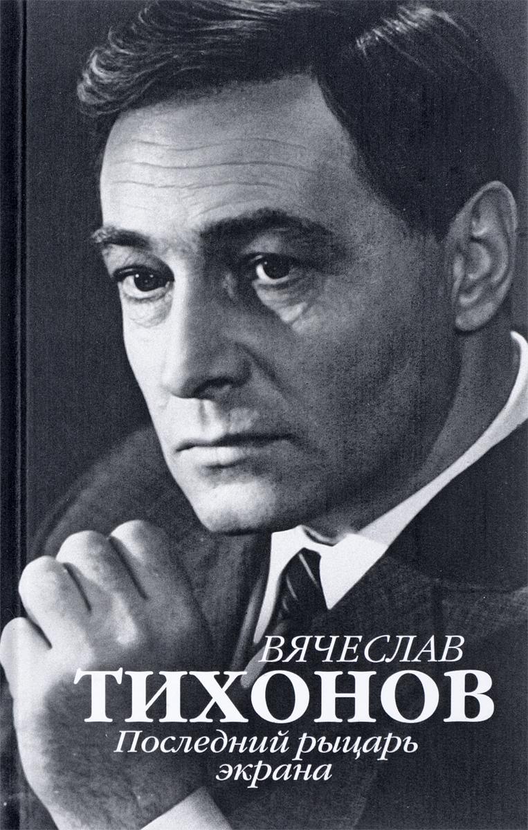Ю. И. Крылов Вячеслав Тихонов. Последний рыцарь экрана