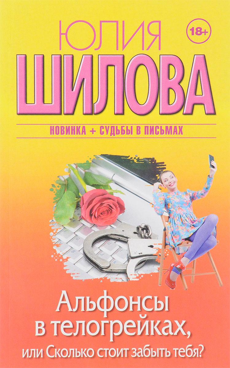 Юлия Шилова Альфонсы в телогрейках, или Сколько стоит забыть тебя?