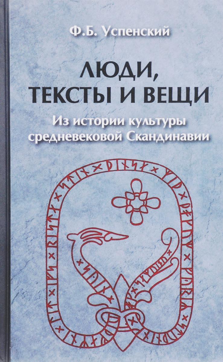 Федор Успенский Люди, тексты и вещи. Из истории культуры средневековой Скандинавии