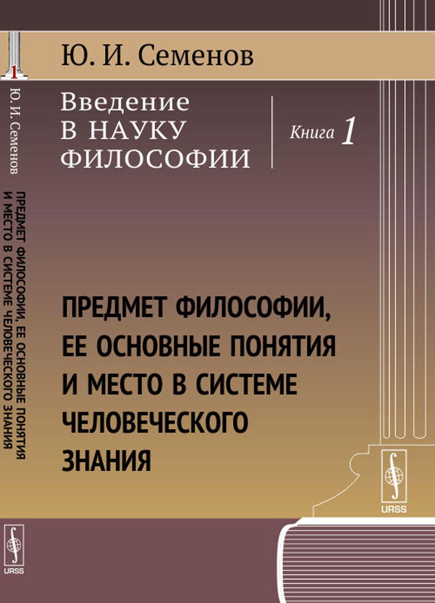 Ю. И. Семенов Введение в науку философии. Книга 1. Предмет философии, ее основные понятия и место в системе человеческого знания