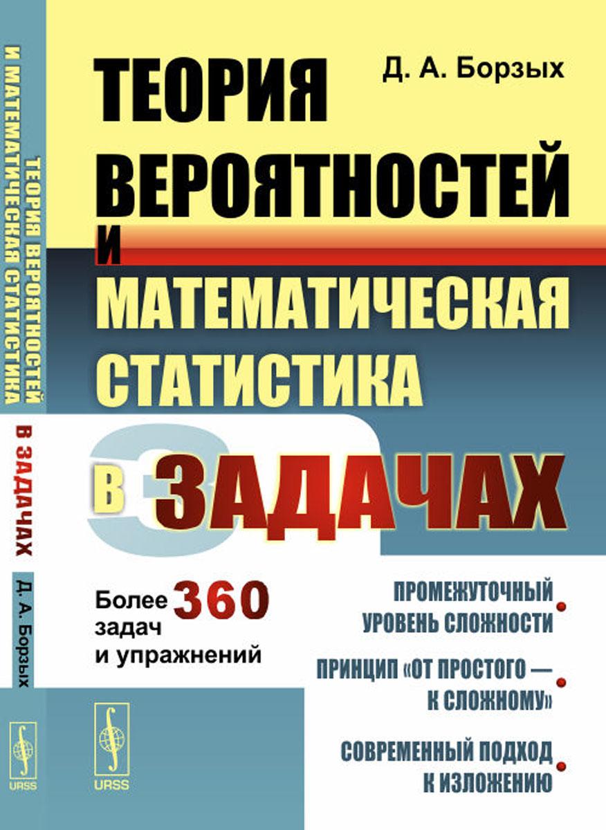 Д. А. Борзых Теория вероятностей и математическая статистика в задачах. Более 360 задач и упражнений
