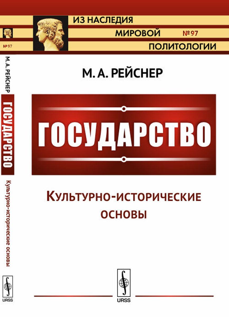 М. А. Рейснер Государство. Часть I. Культурно-исторические основы владимир мельник основы идеологии белорусского государства