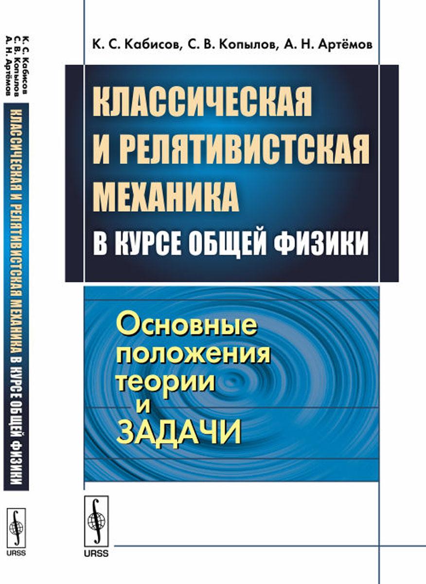 К. С. Кабисов,С. В. Копылов,А. Н. Артёмов Классическая и релятивистская механика в курсе общей физики. Основные положения теории и задачи