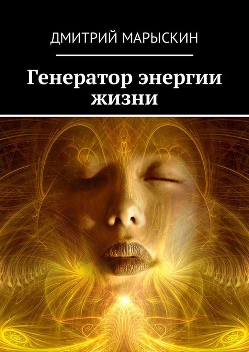 Марыскин Дмитрий Генератор энергии жизни дмитрий марыскин генератор энергии жизни