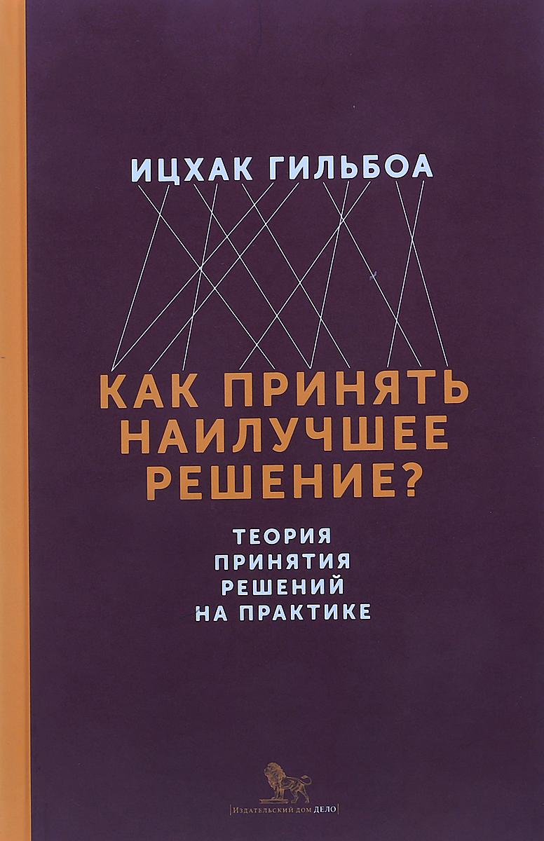 Ицхак Гильбоа Как принять наилучшее решение? Теория принятия решений на практике