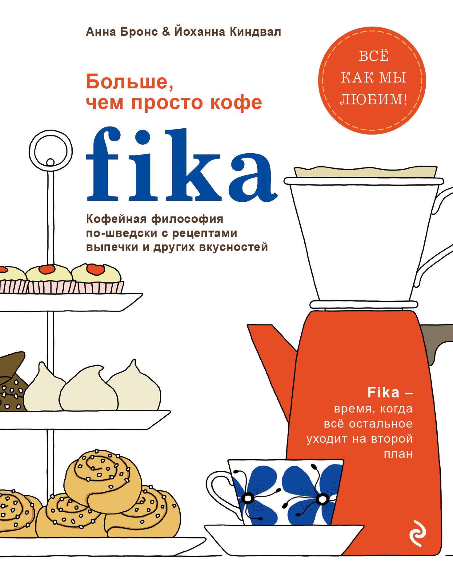 Анна Бронс, Йоханна Киндвал Fika. Кофейная философия по-шведски с рецептами выпечки и других вкусностей