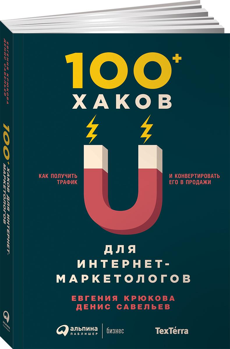 Книга 100+ хаков для интернет-маркетологов. Как получить трафик и конвертировать его в продажи. Денис Савельев, Евгения Крюкова