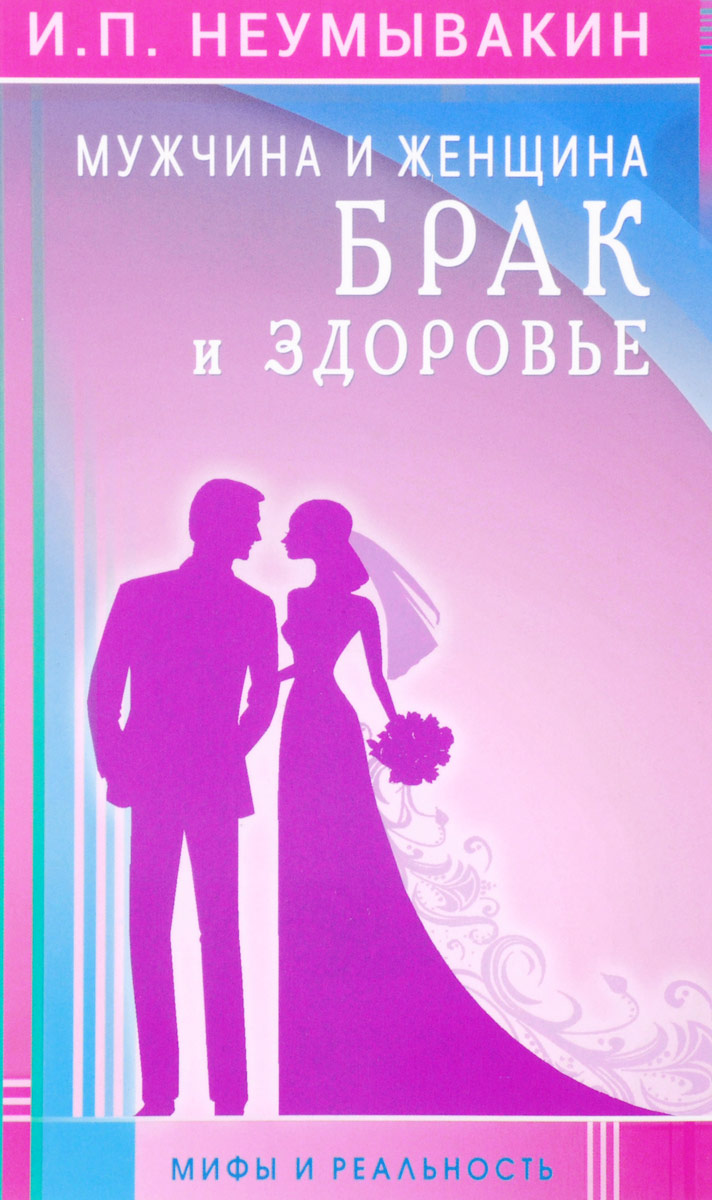 Фото - И. П. Неумывакин Мужчина и женщина. Брак и здоровье и п неумывакин мужчина и женщина брак и здоровье