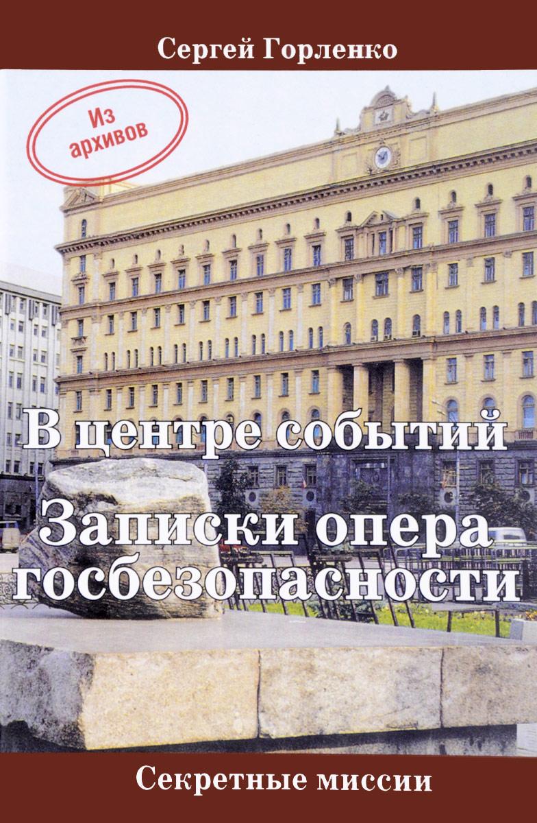 Сергей Горленко В центре событий. Записки опера госбезопасности