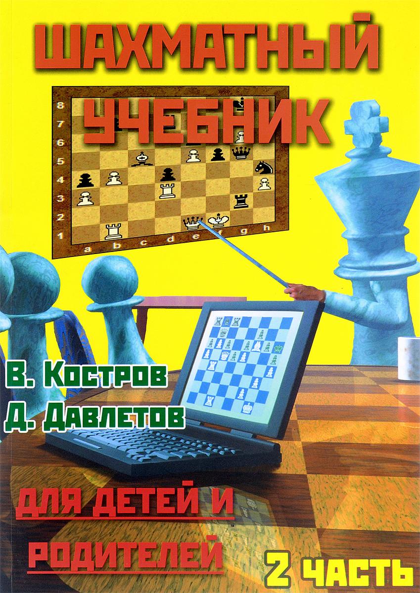 В. Костров, Д. Давлетов Шахматный учебник для детей и родителей. Часть 2 костров в яковлев н шахматный учебник для детей и родителей 3 часть