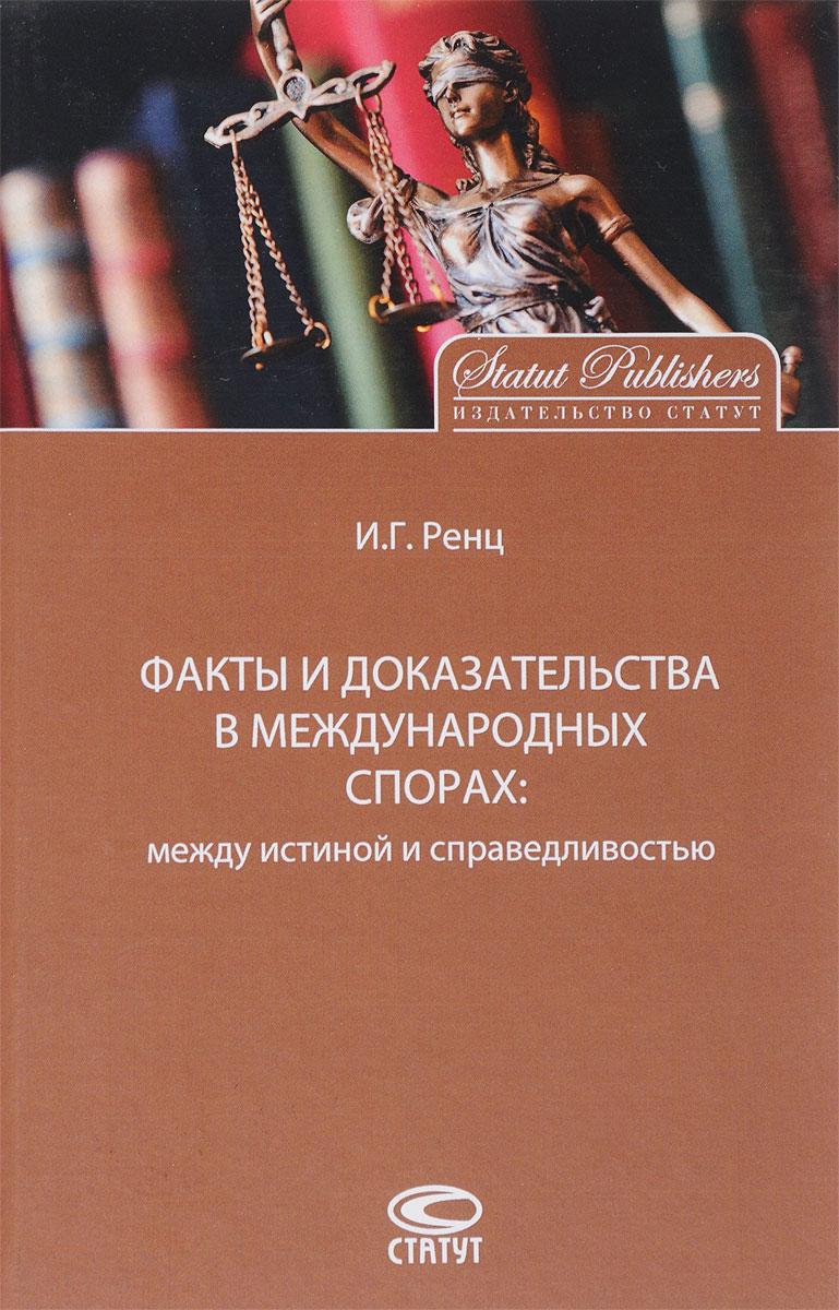 Игорь Ренц Факты и доказательства в международных спорах. Между истиной и справедливостью
