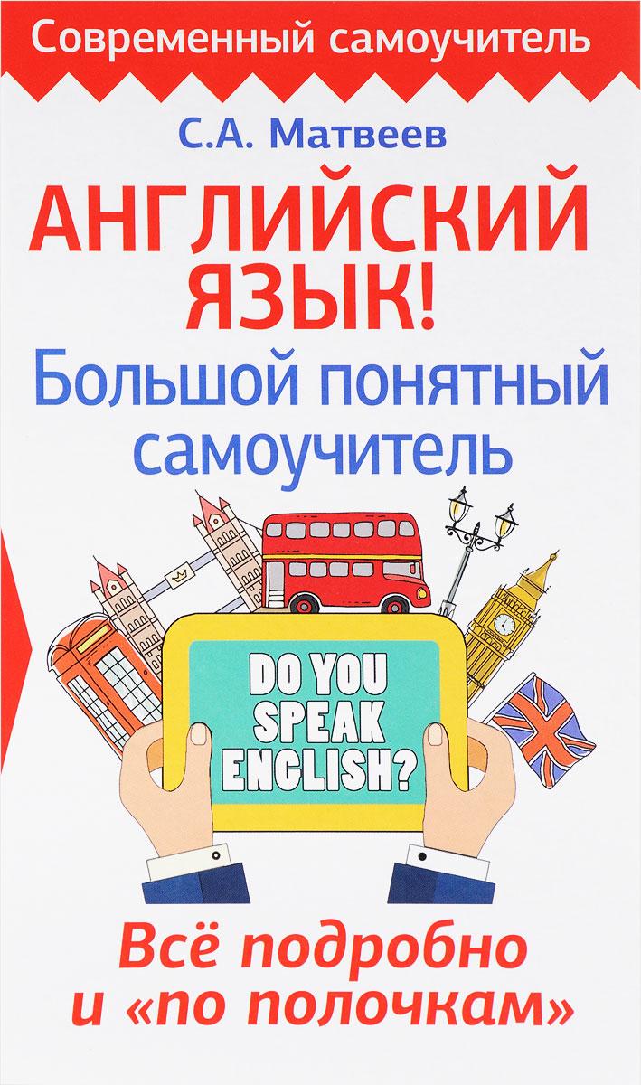 """С. А. Матвеев. Английский язык! Большой понятный самоучитель. Всё подробно и """"по полочкам"""""""