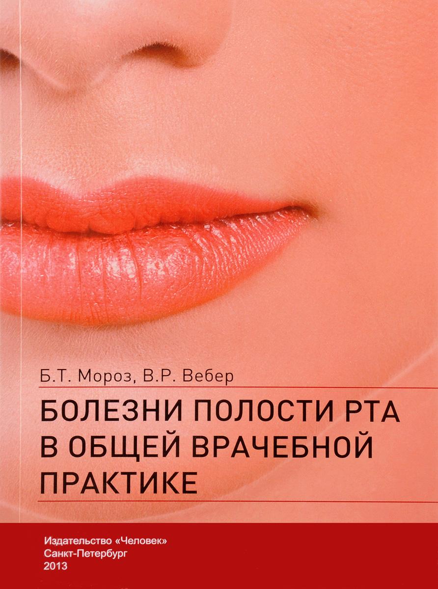 Б. Т. Мороз, В. Р. Вебер Болезни полости рта в общей врачебной практике