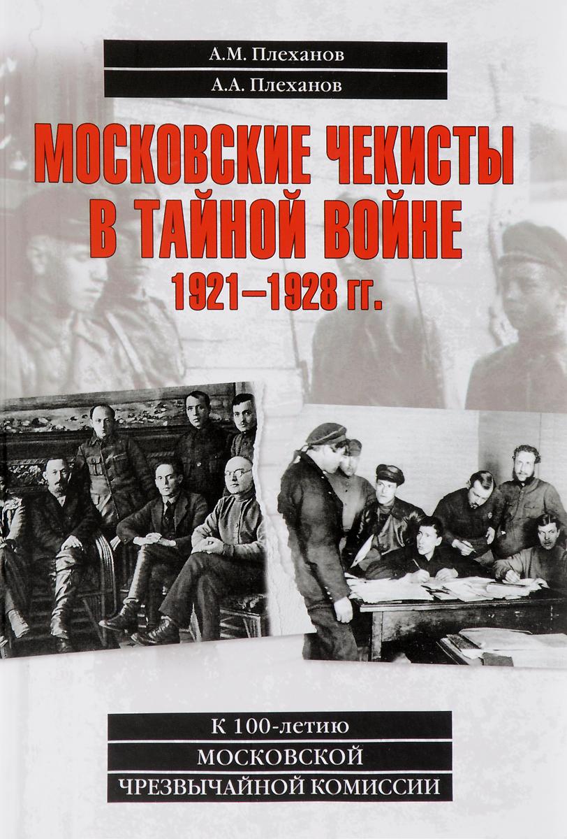 А. А. Плеханова, А. М. Плеханов Московские чекисты в тайной войне. 1921-1928 гг