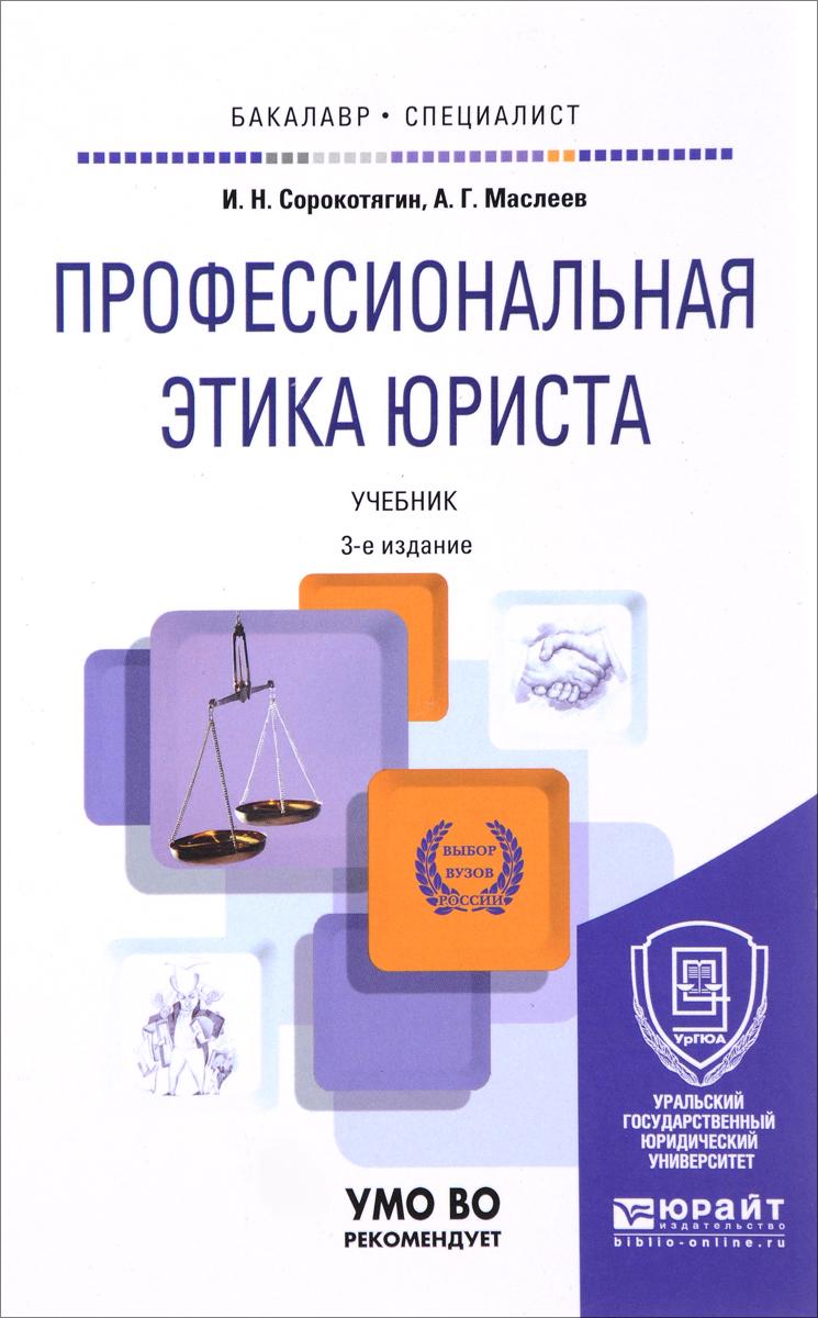И. Н. Сорокотягин, А. Г. Маслеев Профессиональная этика юриста. Учебник для бакалавриата и специалитета