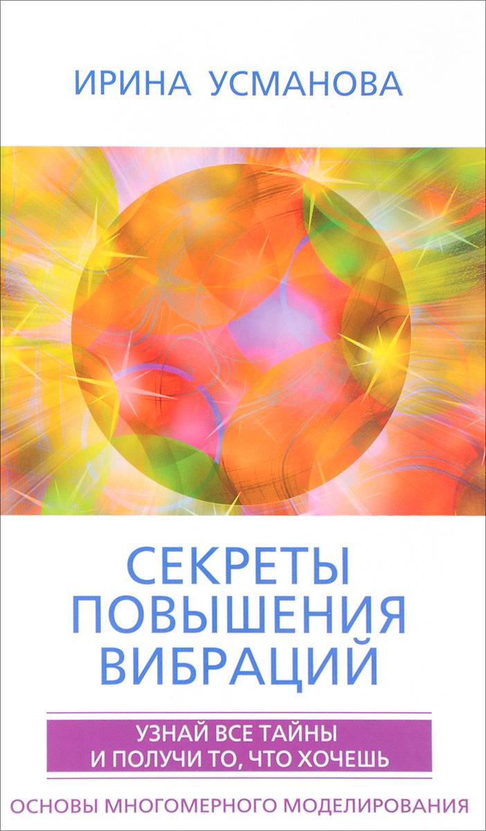 Ирина Усманова Секреты повышения вибраций. Основы многомерного моделирования. Узнай все тайны и получи то, что хочешь
