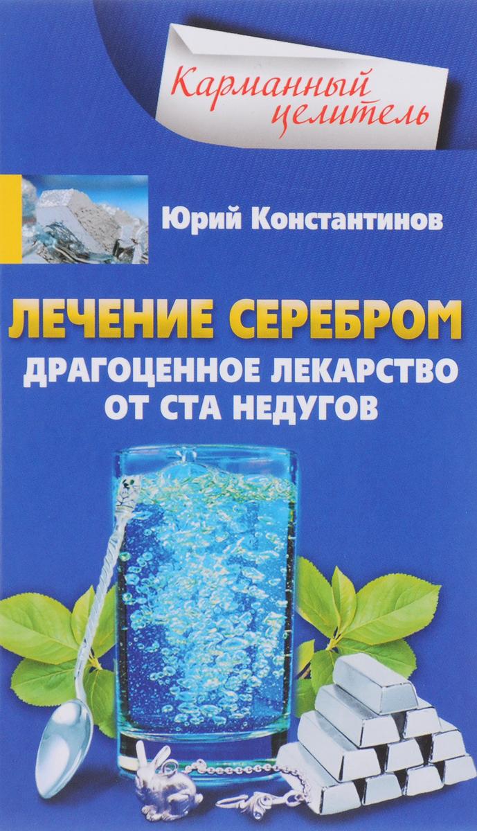 Юрий Константинов Лечение серебром. Драгоценное лекарство от ста недугов