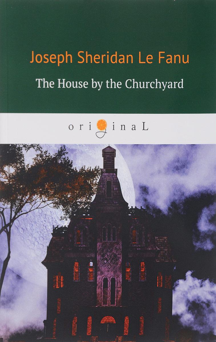 Le Fanu Joseph Sheridan The House by the Churchyard / Дом у кладбища
