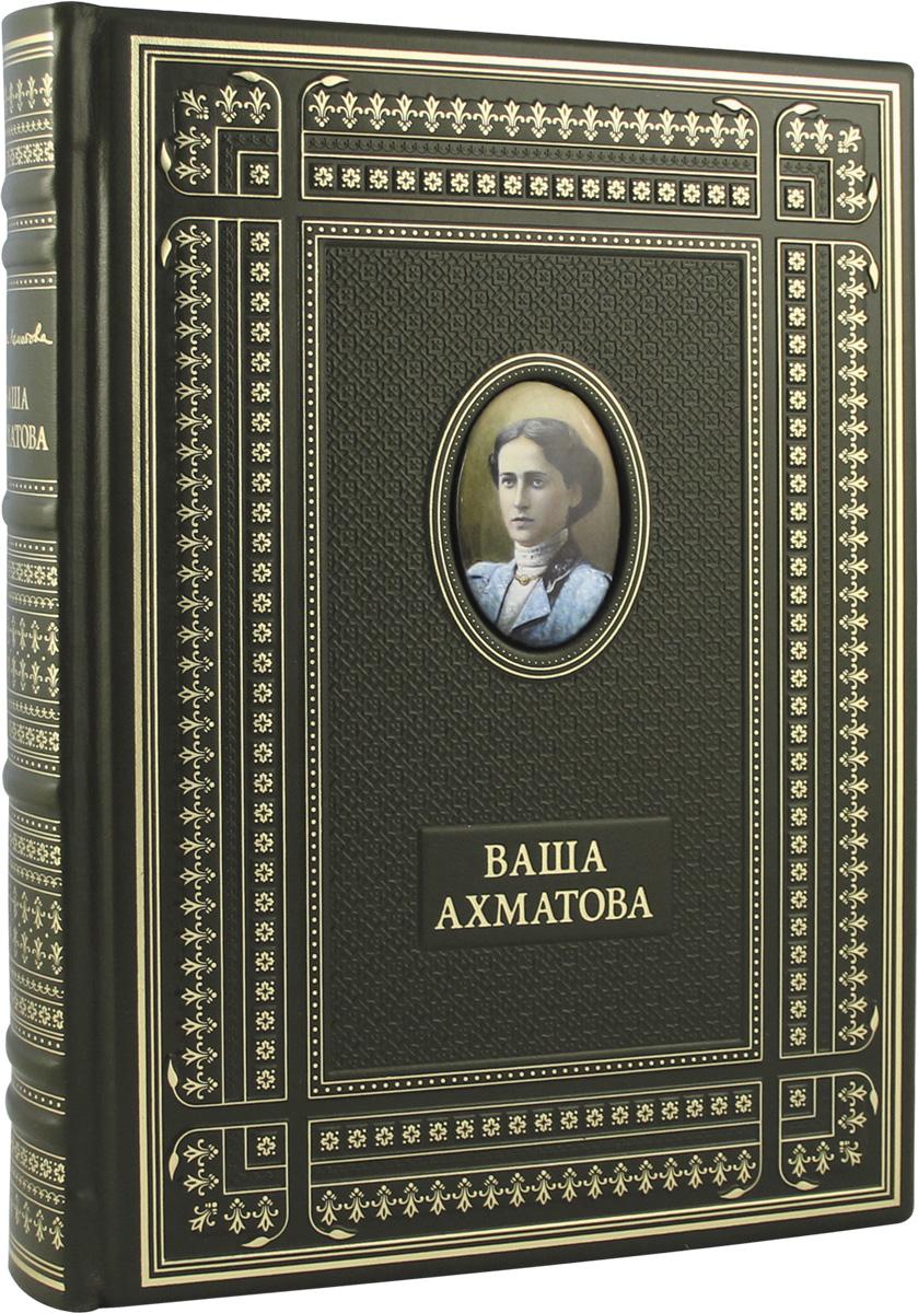 А. А. Ахматова Ваша Ахматова (подарочное издание) а а ахматова ваша ахматова подарочное издание