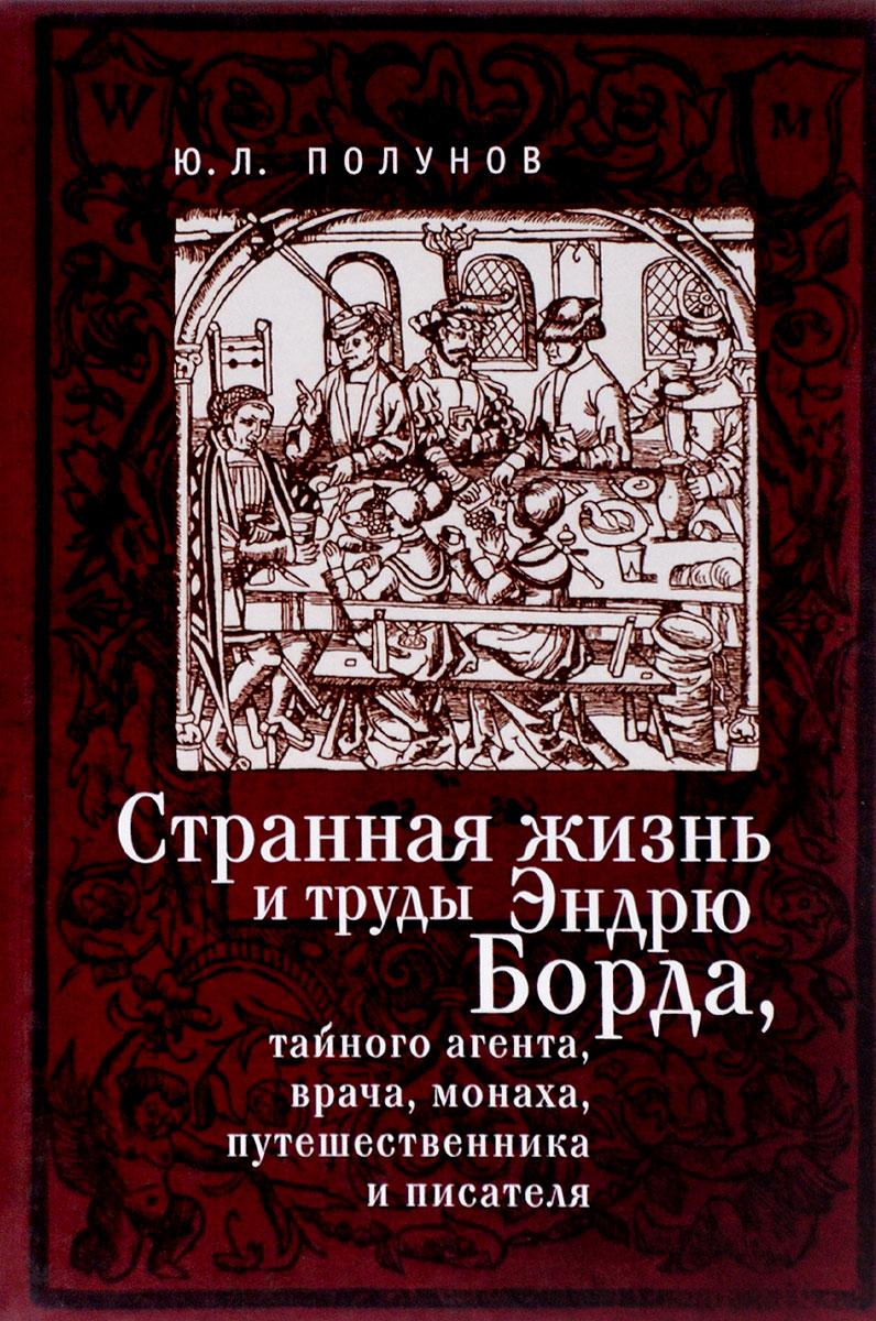 Ю. Л. Полунов Странная жизнь и труды Эндрю Борда, тайного агента, врача, монаха, путешественника и писателя