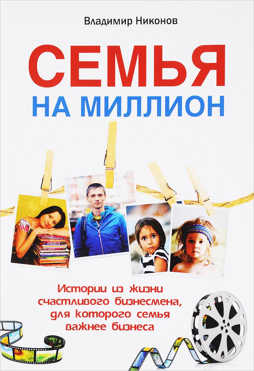 Владимир Никонов Семья на миллион. Истории из жизни счастливого бизнесмена, для которого семья важнее бизнеса