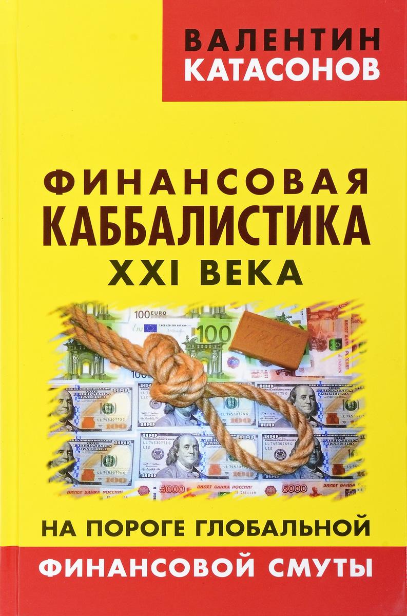 Валентин Катасонов Финансовая каббалистика XXI века. На пороге глобальной финансовой смуты