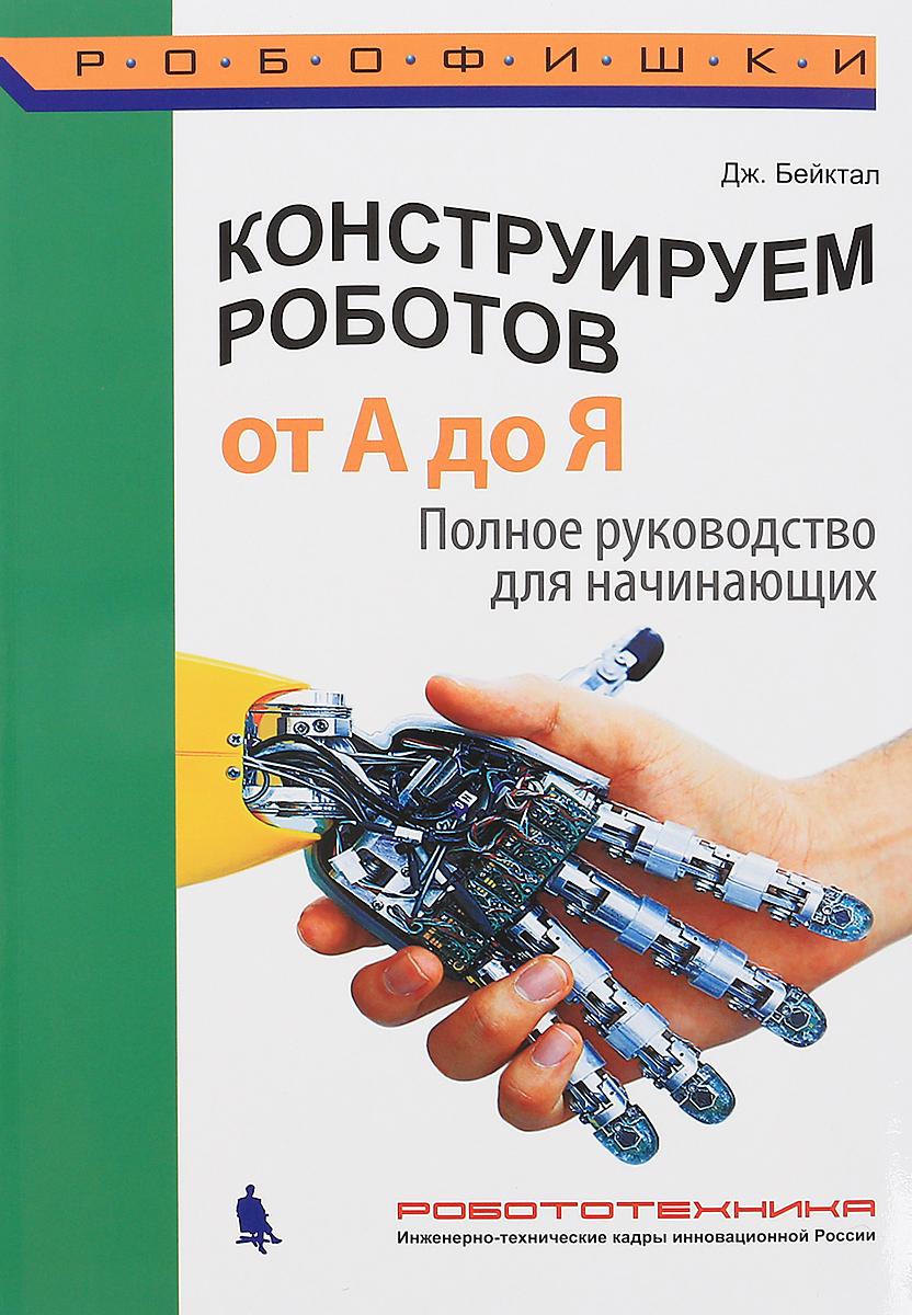 ДЖ. Бейктал Конструируем роботов. От А до Я. Полное руководство для начинающих