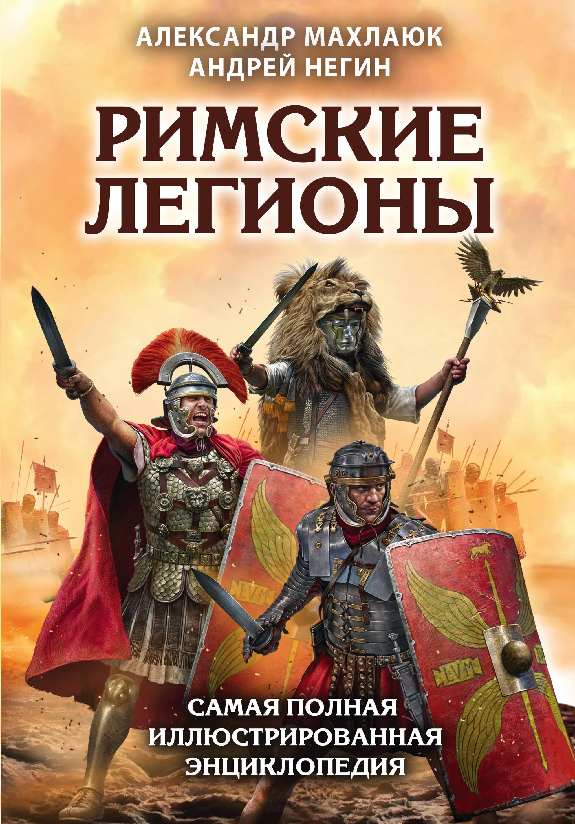 Александр Махлаюк, Андрей Негин Римские легионы. Самая полная иллюстрированная энциклопедия