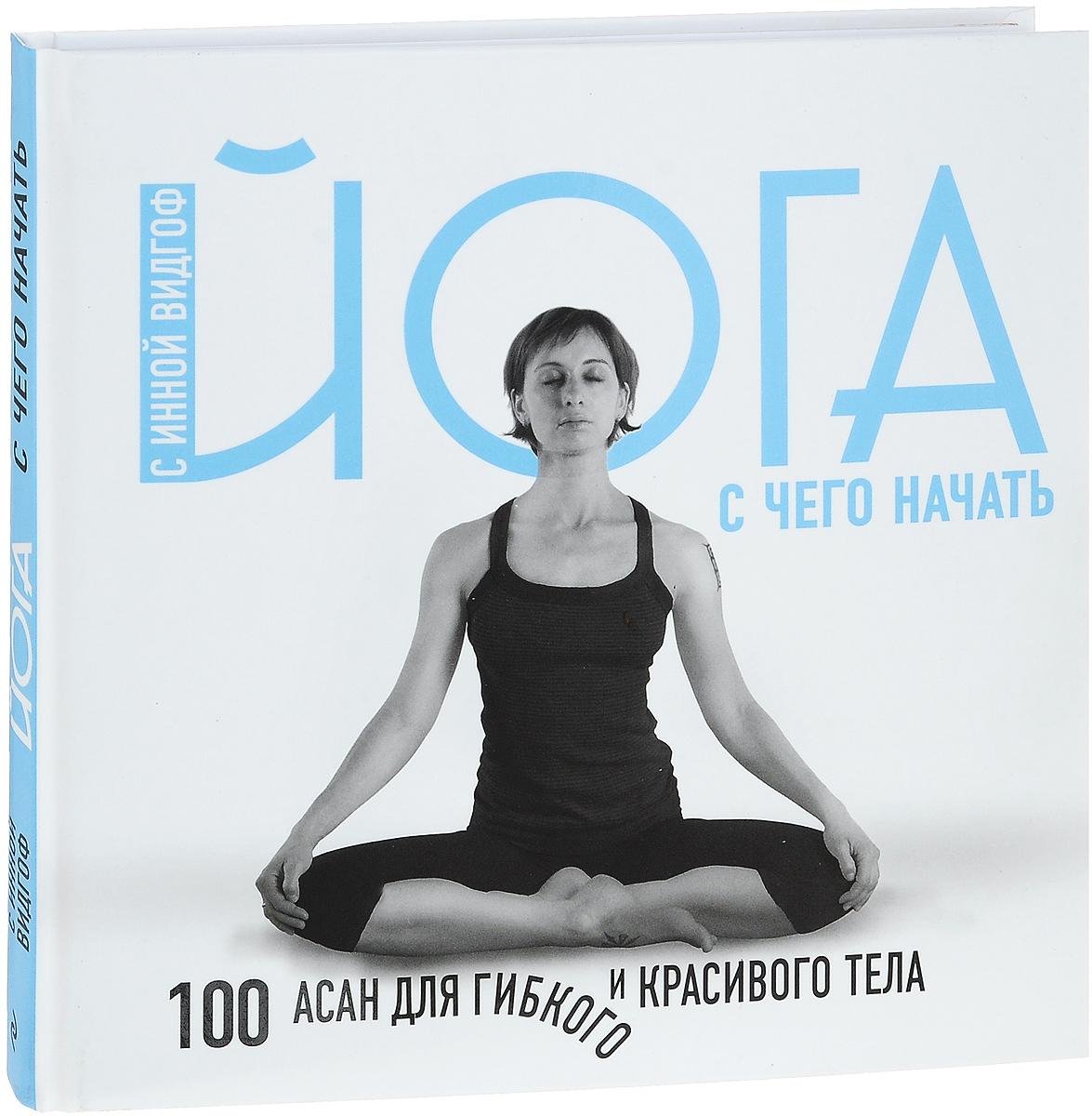 41fa1f81c338a Йога для начинающих с Инной Видгоф. 100 асан для гибкого и красивого тела —  купить в интернет-магазине OZON с быстрой доставкой