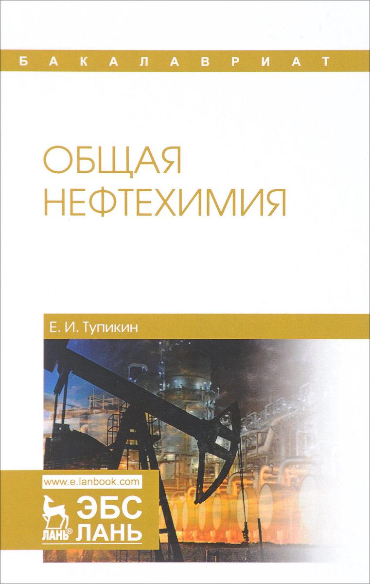 Е. И. Тупикин Общая нефтехимия. Учебное пособие тупикин е химия в сельском хозяйстве учебное пособие для спо