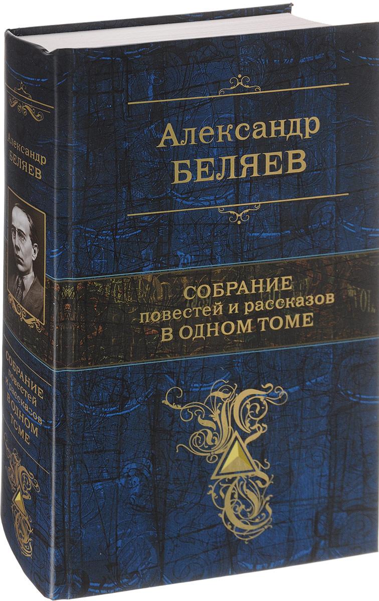 Александр Беляев Александр Беляев. Собрание повестей и рассказов в одном томе