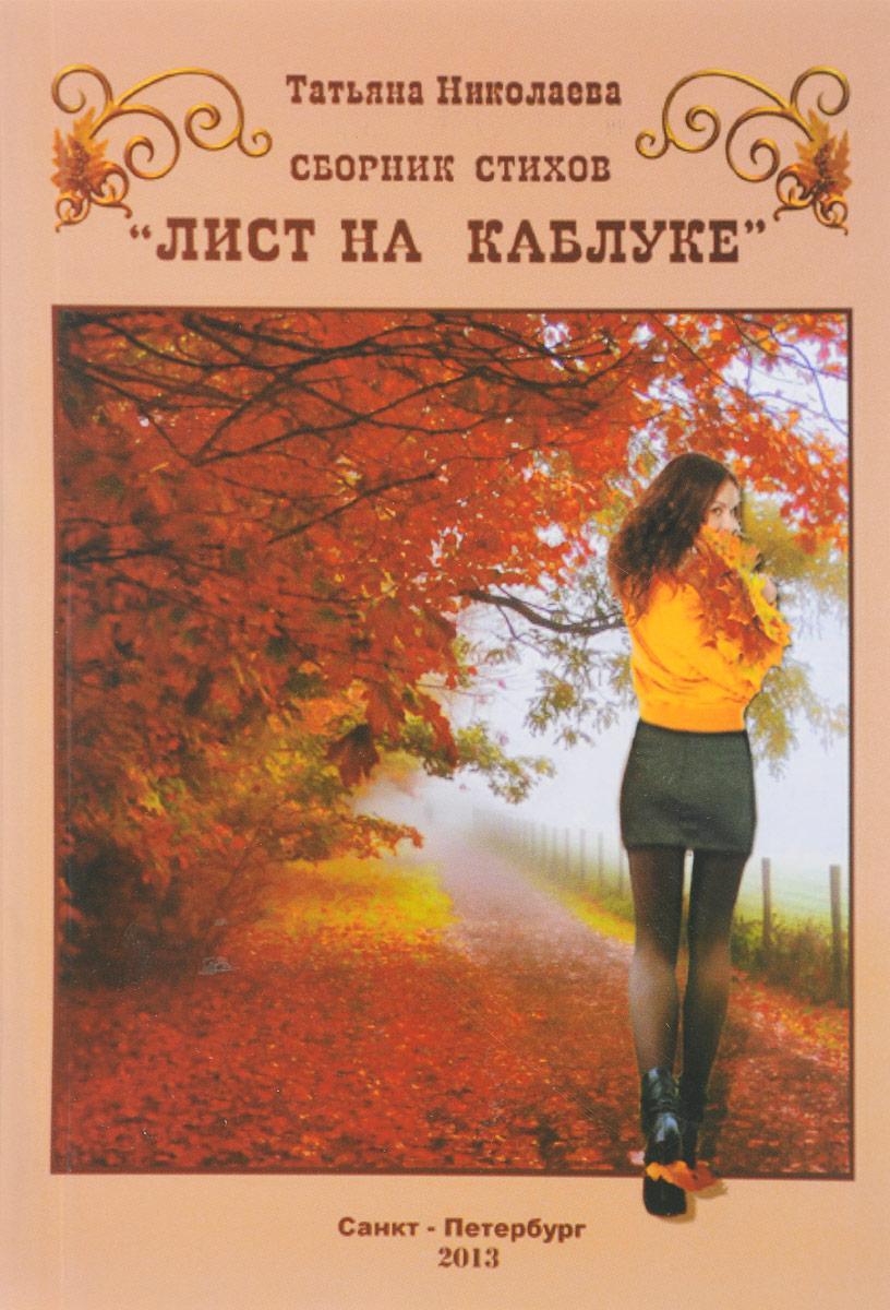 Татьяна Николаева Лист на каблуке. Сборник стихов синицкий геннадий полтина сборник стихов