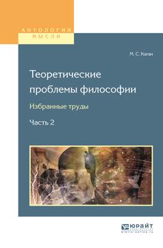 М. С. Каган Теоретические проблемы философии. Избранные труды в 2 частях. Часть 2 каган а воспоминания